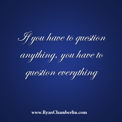 If you have to question anything, you have to question everything